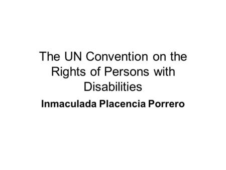The UN Convention on the Rights of Persons with Disabilities Inmaculada Placencia Porrero.