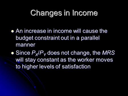 Changes in Income An increase in income will cause the budget constraint out in a parallel manner An increase in income will cause the budget constraint.