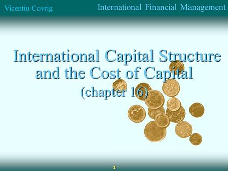 International Financial Management Vicentiu Covrig 1 International Capital Structure and the Cost of Capital International Capital Structure and the Cost.