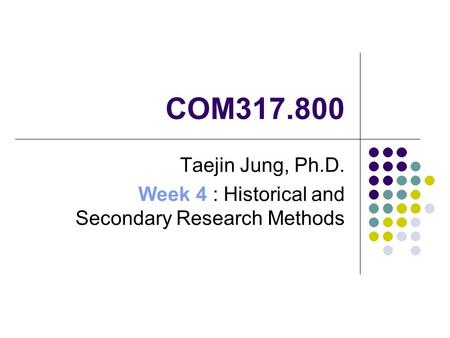 COM317.800 Taejin Jung, Ph.D. Week 4 : Historical and Secondary Research Methods.