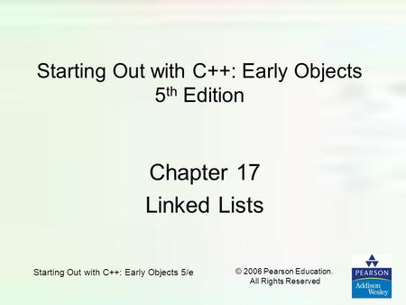 Starting Out with C++: Early Objects 5/e © 2006 Pearson Education. All Rights Reserved Starting Out with C++: Early Objects 5 th Edition Chapter 17 Linked.
