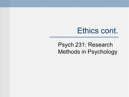 Ethics cont. Psych 231: Research Methods in Psychology.