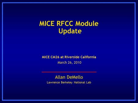 MICE RFCC Module Update Allan DeMello Lawrence Berkeley National Lab MICE CM26 at Riverside California March 26, 2010.
