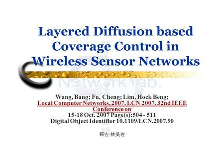 Layered Diffusion based Coverage Control in Wireless Sensor Networks Wang, Bang; Fu, Cheng; Lim, Hock Beng; Local Computer Networks, 2007. LCN 2007. 32nd.