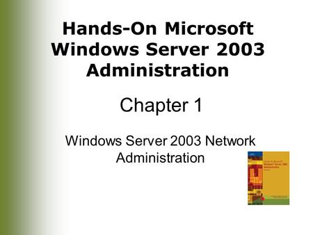 Hands-On Microsoft Windows Server 2003 Administration Chapter 1 Windows Server 2003 Network Administration.