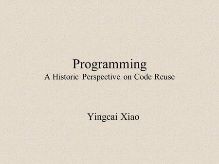 Programming A Historic Perspective on Code Reuse Yingcai Xiao.