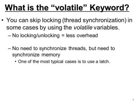 "1 What is the ""volatile"" Keyword? You can skip locking (thread synchronization) in some cases by using the volatile variables. –No locking/unlocking ="