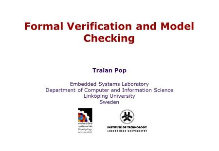 Embedded Systems Laboratory Department of Computer and Information Science Linköping University Sweden Formal Verification and Model Checking Traian Pop.