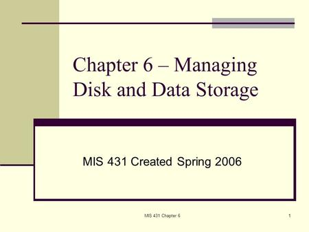 MIS 431 Chapter 61 Chapter 6 – Managing Disk and Data Storage MIS 431 Created Spring 2006.