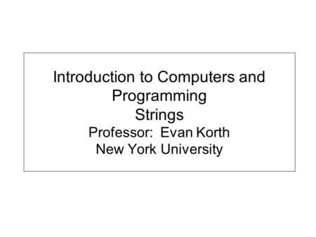 Introduction to Computers and Programming Strings Professor: Evan Korth New York University.