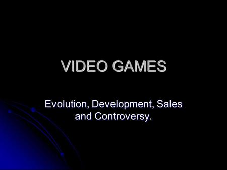 VIDEO GAMES Evolution, Development, Sales and Controversy.