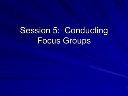 Session 5: Conducting Focus Groups. Implementing Focus Groups 1 st Focus Group Session (30 minutes): –Group 2 = moderate Group 1 = respondent –Group 4.