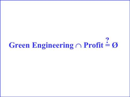 Green Engineering  Profit = Ø ?. It depends!!!!