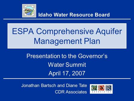 ESPA Comprehensive Aquifer Management Plan Presentation to the Governor's Water Summit April 17, 2007 Idaho Water Resource Board Jonathan Bartsch and Diane.