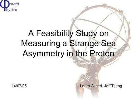 A Feasibility Study on Measuring a Strange Sea Asymmetry in the Proton 14/07/05Laura Gilbert, Jeff Tseng.