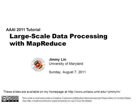 Large-Scale Data Processing with MapReduce AAAI 2011 <strong>Tutorial</strong> Jimmy Lin University of Maryland Sunday, August 7, 2011 This work is licensed under a Creative.