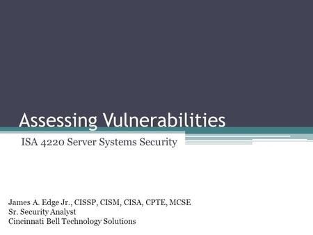 Assessing Vulnerabilities ISA 4220 Server Systems Security James A. Edge Jr., CISSP, CISM, CISA, CPTE, MCSE Sr. Security Analyst Cincinnati Bell Technology.