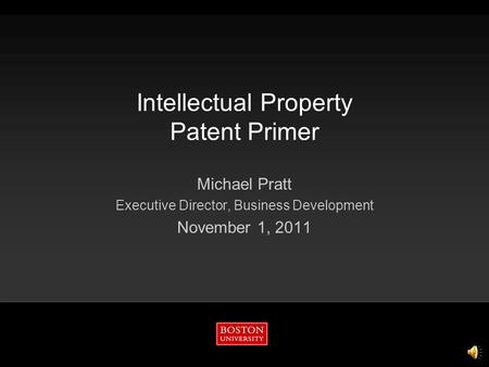 Intellectual Property Patent Primer Michael Pratt Executive Director, Business Development November 1, 2011.