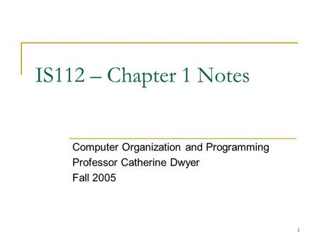 1 IS112 – Chapter 1 Notes Computer Organization and Programming Professor Catherine Dwyer Fall 2005.