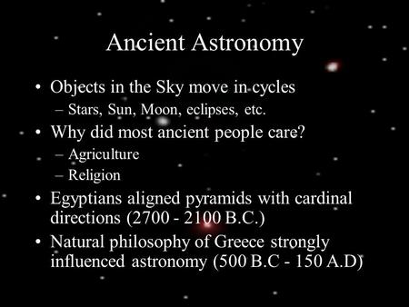 Ancient Astronomy Objects in the Sky move in cycles –Stars, Sun, Moon, eclipses, etc. Why did most ancient people care? –Agriculture –Religion Egyptians.