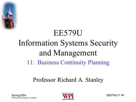 EE579U/11 #1 Spring 2004 © 2000-2004, Richard A. Stanley EE579U Information Systems Security and Management 11: Business Continuity Planning Professor.