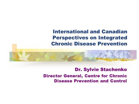 International and Canadian Perspectives on Integrated Chronic Disease Prevention Dr. Sylvie Stachenko Director General, Centre for Chronic Disease Prevention.