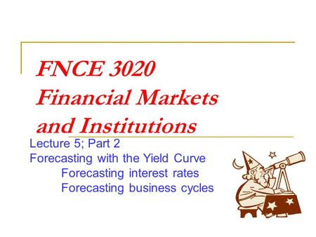 FNCE 3020 Financial Markets and Institutions Lecture 5; Part 2 Forecasting with the Yield Curve Forecasting interest rates Forecasting business cycles.