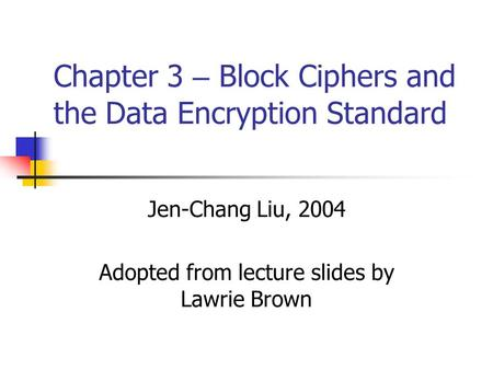 Chapter 3 – Block Ciphers and the Data Encryption Standard Jen-Chang Liu, 2004 Adopted from lecture slides by Lawrie Brown.