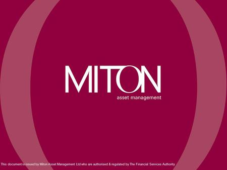 This document is issued by Miton Asset Management Ltd who are authorised & regulated by The Financial Services Authority.