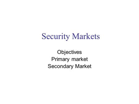 Security Markets Objectives Primary market Secondary Market.