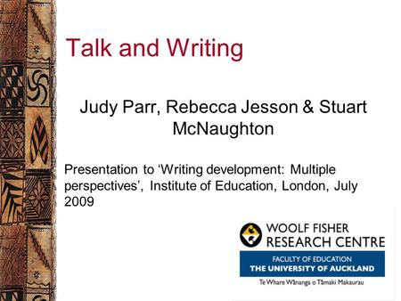 Woolf Fisher Research Centre The University of Auckland Talk and Writing Judy Parr, Rebecca Jesson & Stuart McNaughton Presentation to 'Writing development: