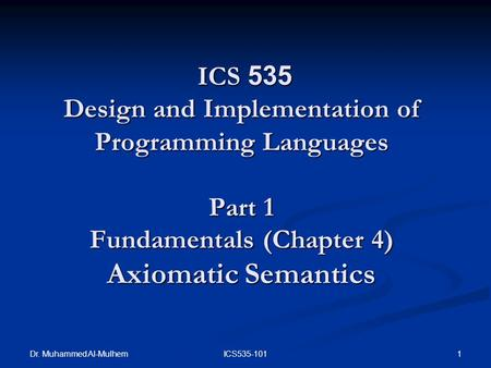 Dr. Muhammed Al-Mulhem 1ICS535-101 ICS 535 Design and Implementation of Programming Languages Part 1 Fundamentals (Chapter 4) Axiomatic Semantics ICS 535.