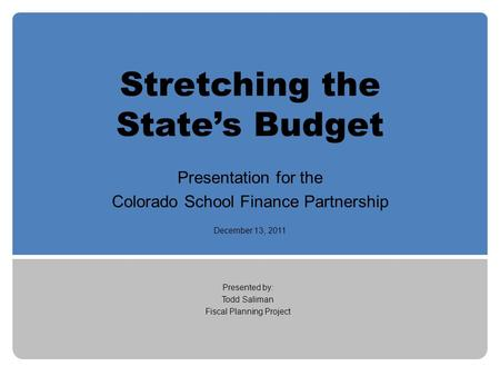 Stretching the State's Budget Presentation for the Colorado School Finance Partnership December 13, 2011 Presented by: Todd Saliman Fiscal Planning Project.