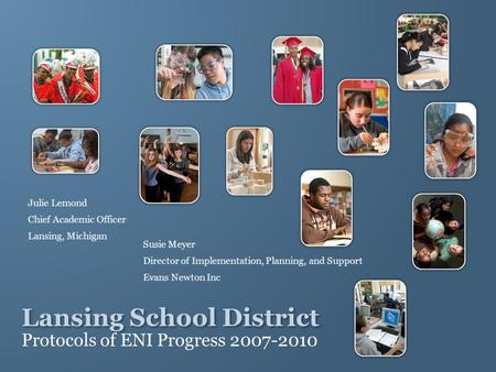 Lansing School District Protocols of ENI Progress 2007-2010 Julie Lemond Chief Academic Officer Lansing, Michigan Susie Meyer Director of Implementation,