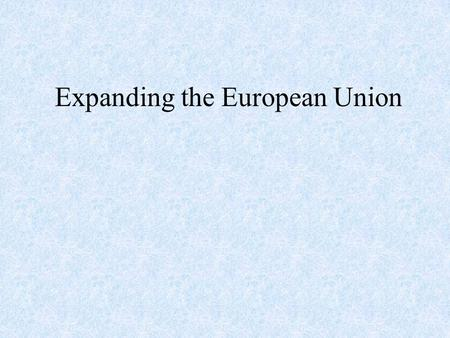 Expanding the European Union. The E.U. Today 15 members Population: 377 million (2000) (Expansion will add an additional 170 million people) GDP: $8.1.