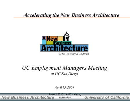 University of California New Business Architecture Project 2010 Jan00 meeting notes.doc April 15, 2004 Accelerating the New Business Architecture UC Employment.