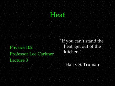 "Heat Physics 102 Professor Lee Carkner Lecture 3 ""If you can't stand the heat, get out of the kitchen."" -Harry S. Truman."