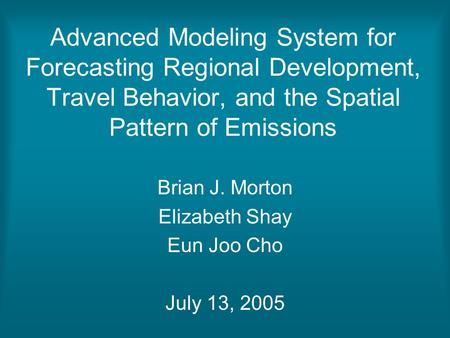 Advanced Modeling System for Forecasting Regional Development, Travel Behavior, and the Spatial Pattern of Emissions Brian J. Morton Elizabeth Shay Eun.