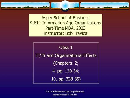 9.614 Information Age Organizations Instructor: Bob Travica Class 1 IT/IS and Organizational Effects (Chapters: 2; 4, pp. 120-34; 10, pp. 328-35) Asper.