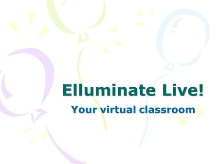 Elluminate Live! Your virtual classroom. What is Elluminate? A virtual classroom that enables participation and interaction from remote locations Integration.
