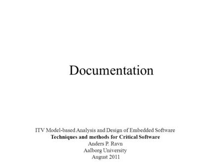Documentation ITV Model-based Analysis and Design of Embedded Software Techniques and methods for Critical Software Anders P. Ravn Aalborg University August.
