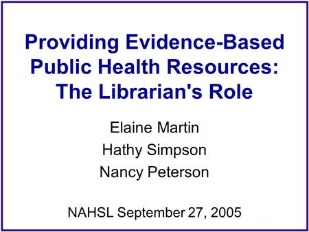 Providing Evidence-Based Public Health Resources: The Librarian's Role Elaine Martin Hathy Simpson Nancy Peterson NAHSL September 27, 2005.