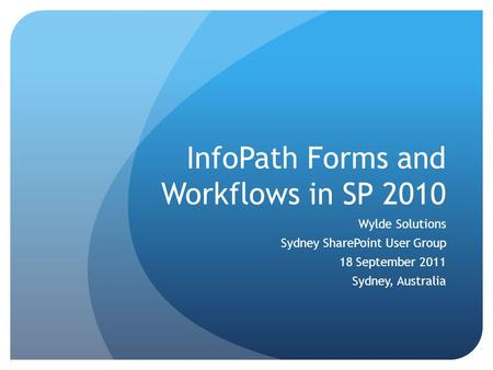 InfoPath Forms and Workflows in SP 2010 Wylde Solutions Sydney SharePoint User Group 18 September 2011 Sydney, Australia.