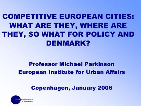 COMPETITIVE EUROPEAN CITIES: WHAT ARE THEY, WHERE ARE THEY, SO WHAT FOR POLICY AND DENMARK? Professor Michael Parkinson European Institute for Urban Affairs.
