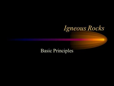 "Igneous Rocks Basic Principles. Igneous Rocks Igneous means ""fire formed"" Igneous rocks originate at high temperatures Temperatures are hot enough to."
