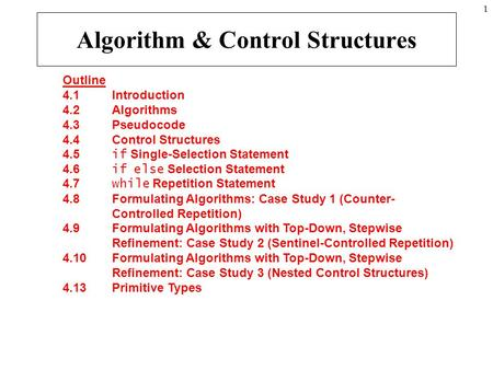 1 Outline 4.1 Introduction 4.2 Algorithms 4.3 Pseudocode 4.4 Control Structures 4.5 if Single-Selection Statement 4.6 if else Selection Statement 4.7 while.