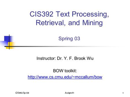CIS392 Sp 03Assign#11 CIS392 Text Processing, Retrieval, and Mining Spring 03 Instructor: Dr. Y. F. Brook Wu BOW toolkit:
