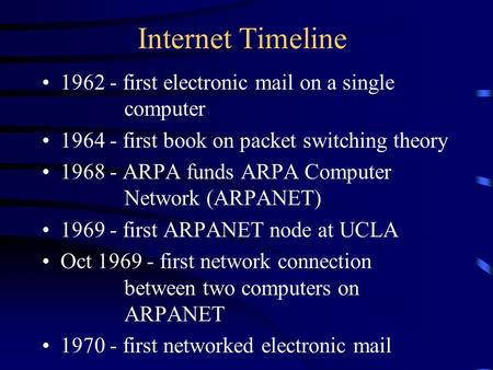 Internet Timeline 1962 - first electronic mail on a single computer 1964 - first book on packet switching theory 1968 - ARPA funds ARPA Computer Network.