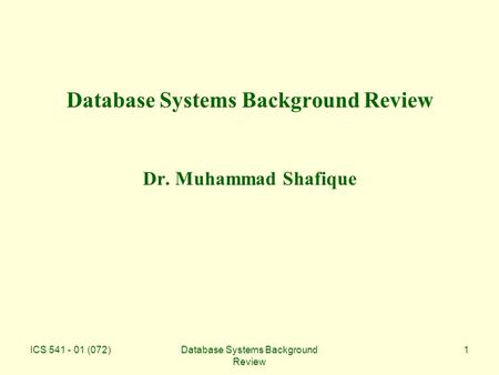 ICS 541 - 01 (072)Database Systems Background Review 1 Database Systems Background Review Dr. Muhammad Shafique.