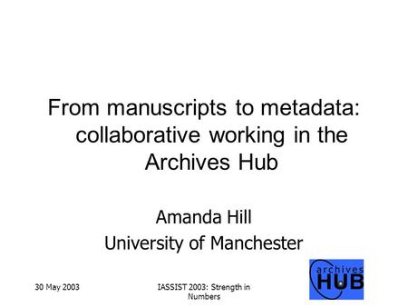 30 May 2003IASSIST 2003: Strength in Numbers From manuscripts to metadata: collaborative working in the Archives Hub Amanda Hill University of Manchester.